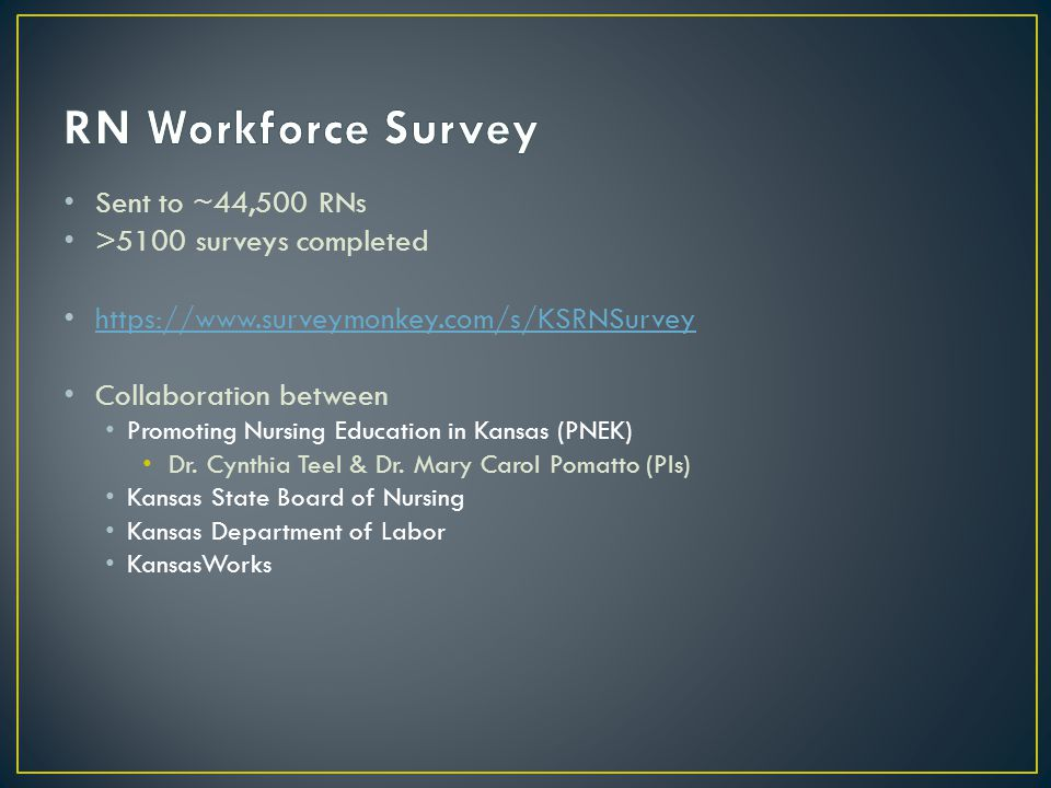 Sent to ~44,500 RNs >5100 surveys completed https://www.surveymonkey.com/s/KSRNSurvey Collaboration between Promoting Nursing Education in Kansas (PNE