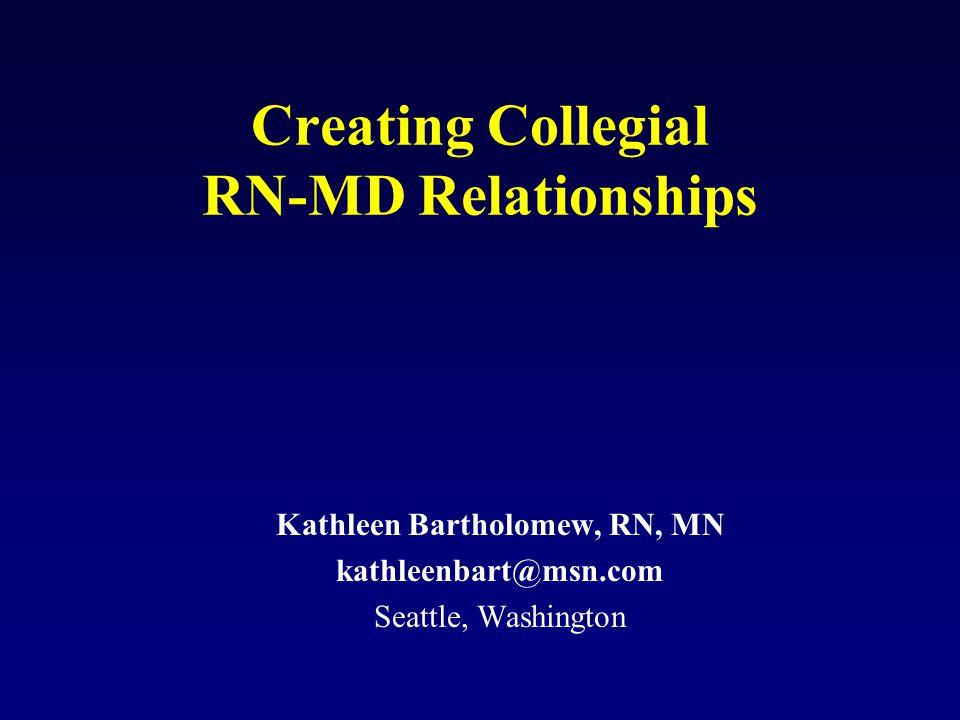 Creating Collegial RN-MD Relationships Kathleen Bartholomew, RN, MN kathleenbart@msn.com Seattle, Washington
