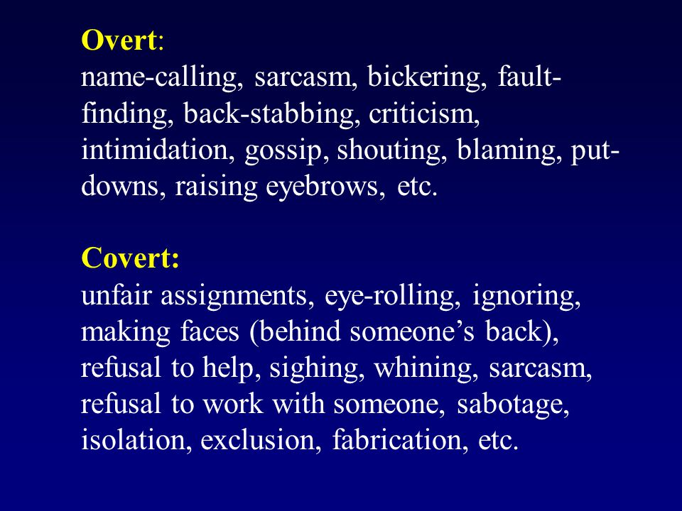 Overt: name-calling, sarcasm, bickering, fault- finding, back-stabbing, criticism, intimidation, gossip, shouting, blaming, put- downs, raising eyebrows, etc.