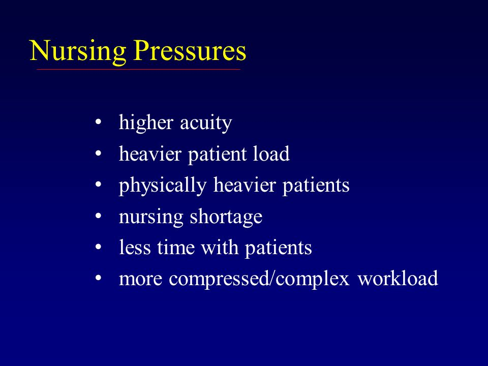 Nursing Pressures higher acuity heavier patient load physically heavier patients nursing shortage less time with patients more compressed/complex workload