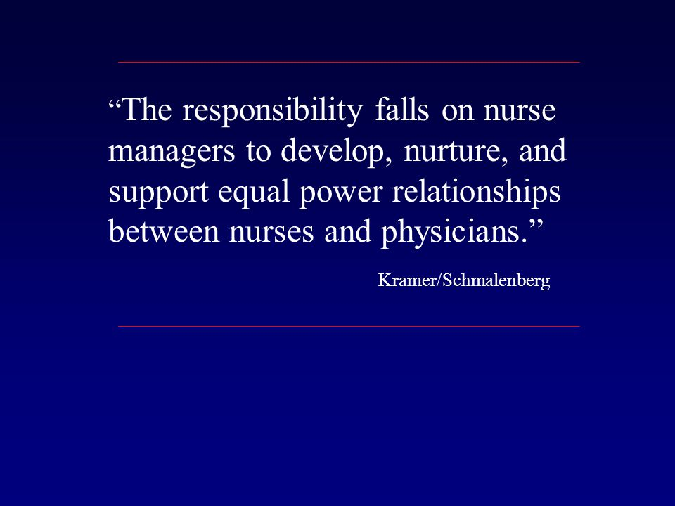 The responsibility falls on nurse managers to develop, nurture, and support equal power relationships between nurses and physicians. Kramer/Schmalenberg