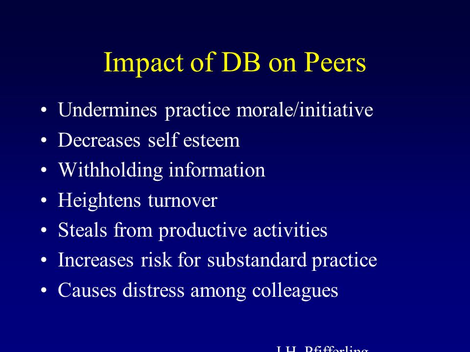Impact of DB on Peers Undermines practice morale/initiative Decreases self esteem Withholding information Heightens turnover Steals from productive activities Increases risk for substandard practice Causes distress among colleagues J.H.
