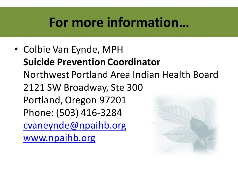 For more information… Colbie Van Eynde, MPH Suicide Prevention Coordinator Northwest Portland Area Indian Health Board 2121 SW Broadway, Ste 300 Portl