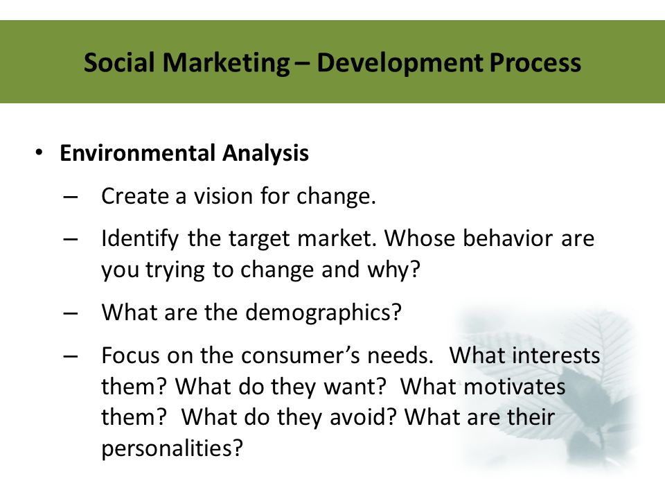 Social Marketing – Development Process Environmental Analysis – Create a vision for change. – Identify the target market. Whose behavior are you tryin