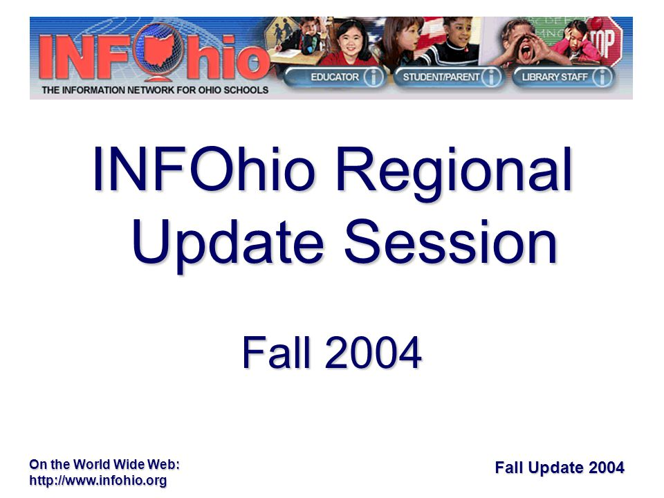 Fall Update 2004 On the World Wide Web: http://www.infohio.org Welcome from our hostsWelcome from our hosts Meeting site informationMeeting site information Presenting for INFOhio: 30 regional sessionsPresenting for INFOhio: 30 regional sessions –Theresa M.