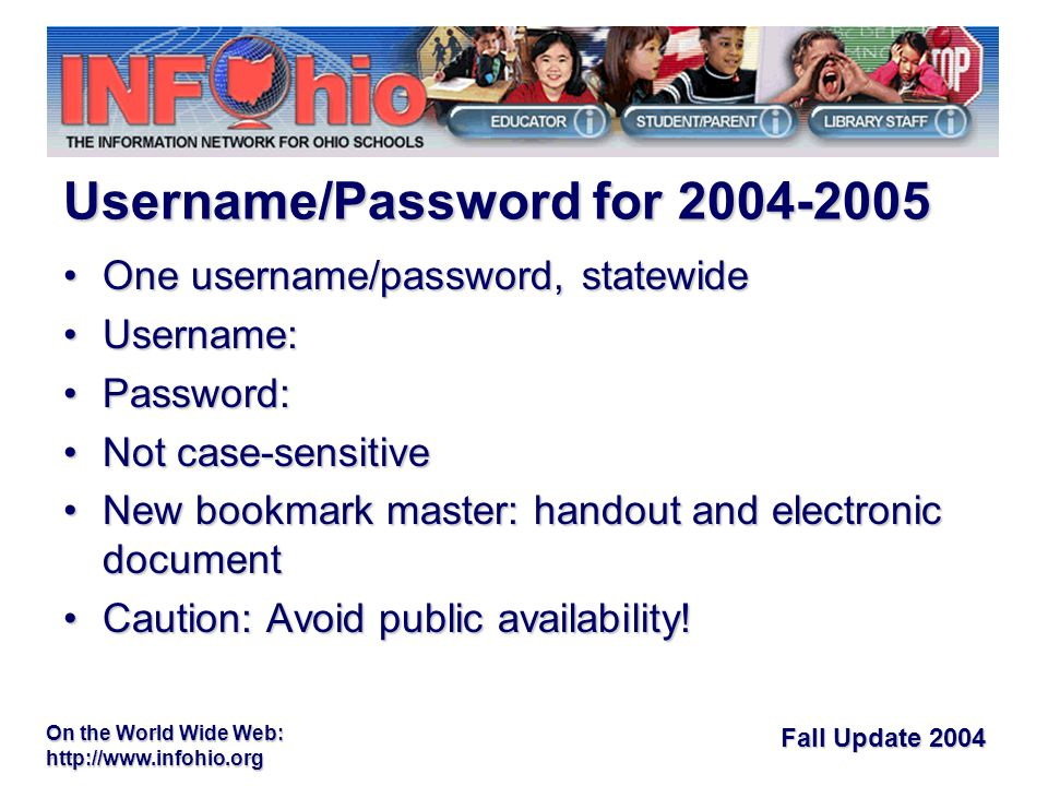 Fall Update 2004 On the World Wide Web:   One username/password, statewideOne username/password, statewide Username:Username: Password:Password: Not case-sensitiveNot case-sensitive New bookmark master: handout and electronic documentNew bookmark master: handout and electronic document Caution: Avoid public availability!Caution: Avoid public availability.