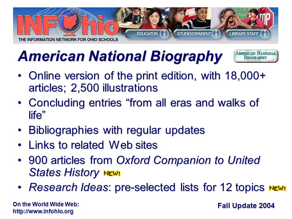 Fall Update 2004 On the World Wide Web:   Online version of the print edition, with 18,000+ articles; 2,500 illustrationsOnline version of the print edition, with 18,000+ articles; 2,500 illustrations Concluding entries from all eras and walks of life Concluding entries from all eras and walks of life Bibliographies with regular updatesBibliographies with regular updates Links to related Web sitesLinks to related Web sites 900 articles from Oxford Companion to United States History900 articles from Oxford Companion to United States History Research Ideas: pre-selected lists for 12 topicsResearch Ideas: pre-selected lists for 12 topics American National Biography