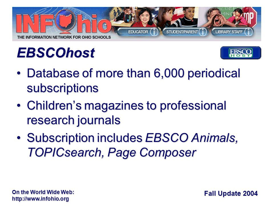 Fall Update 2004 On the World Wide Web:   Database of more than 6,000 periodical subscriptionsDatabase of more than 6,000 periodical subscriptions Children's magazines to professional research journalsChildren's magazines to professional research journals Subscription includes EBSCO Animals, TOPICsearch, Page ComposerSubscription includes EBSCO Animals, TOPICsearch, Page Composer EBSCOhost