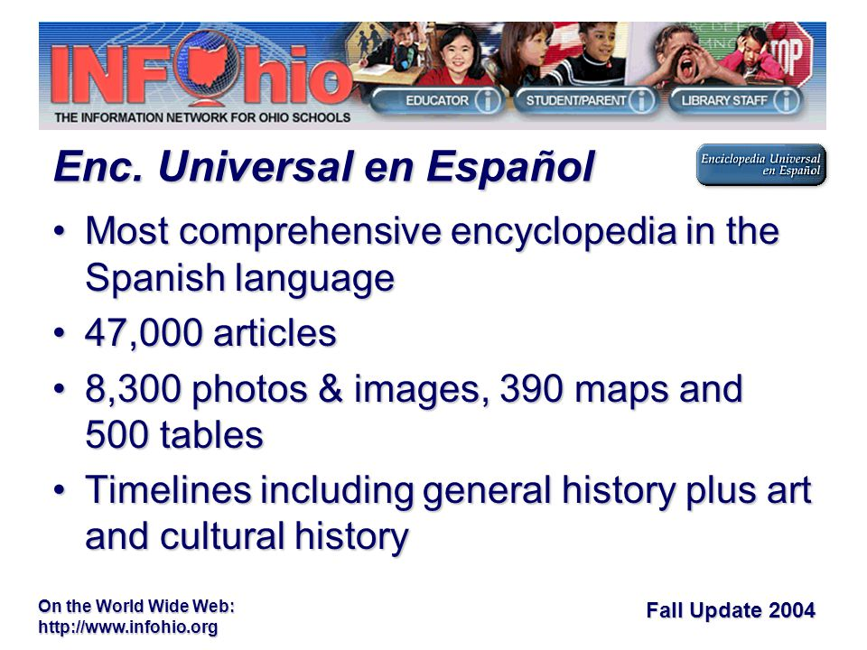 Fall Update 2004 On the World Wide Web:   Most comprehensive encyclopedia in the Spanish languageMost comprehensive encyclopedia in the Spanish language 47,000 articles47,000 articles 8,300 photos & images, 390 maps and 500 tables8,300 photos & images, 390 maps and 500 tables Timelines including general history plus art and cultural historyTimelines including general history plus art and cultural history Enc.