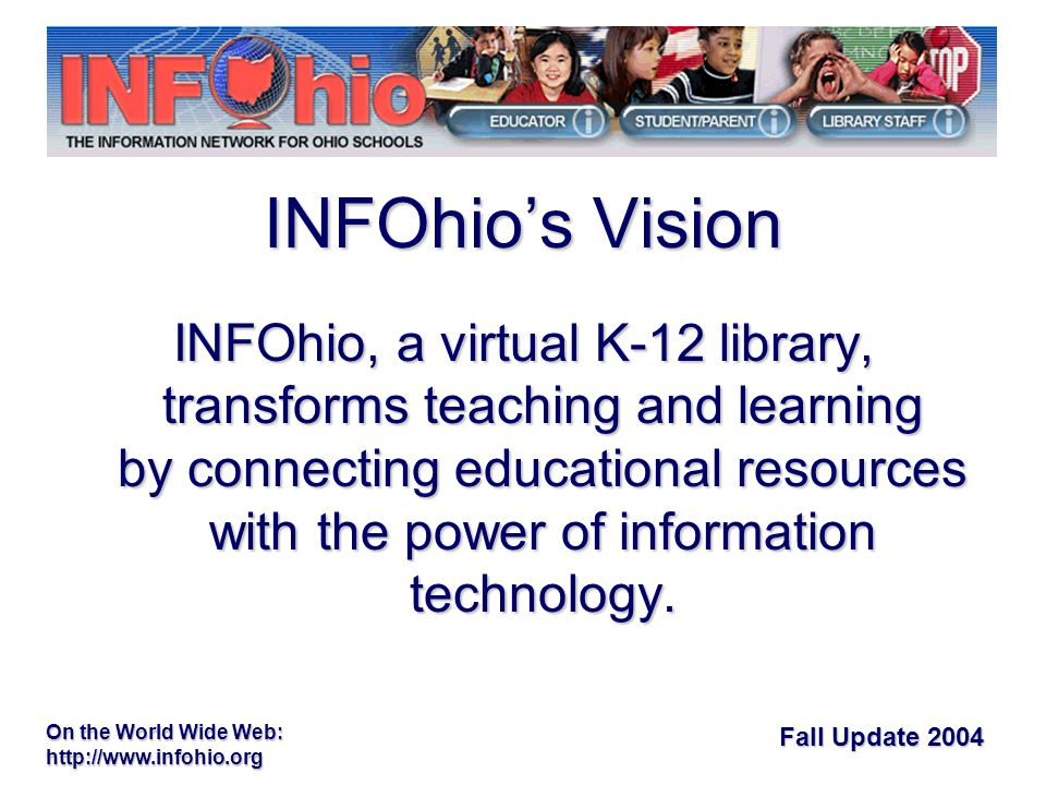 Fall Update 2004 On the World Wide Web: http://www.infohio.org State fundsState funds –INFOhio-only resources –INFOhio technical support –Match for LCO resources –Minimal DASite subsidies for implementation and support Libraries Connect OhioLibraries Connect Ohio –Federal funding for five years –Discounts negotiated by networks working together No charges to buildings or districtsNo charges to buildings or districts Core Collection funding