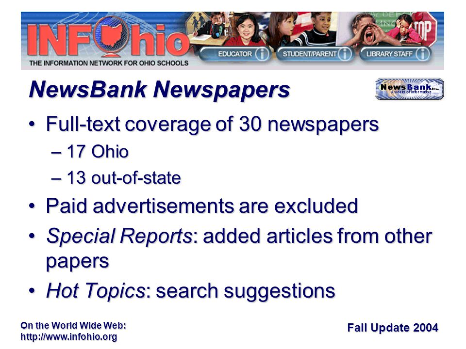 Fall Update 2004 On the World Wide Web:   Full-text coverage of 30 newspapersFull-text coverage of 30 newspapers –17 Ohio –13 out-of-state Paid advertisements are excludedPaid advertisements are excluded Special Reports: added articles from other papersSpecial Reports: added articles from other papers Hot Topics: search suggestionsHot Topics: search suggestions NewsBank Newspapers