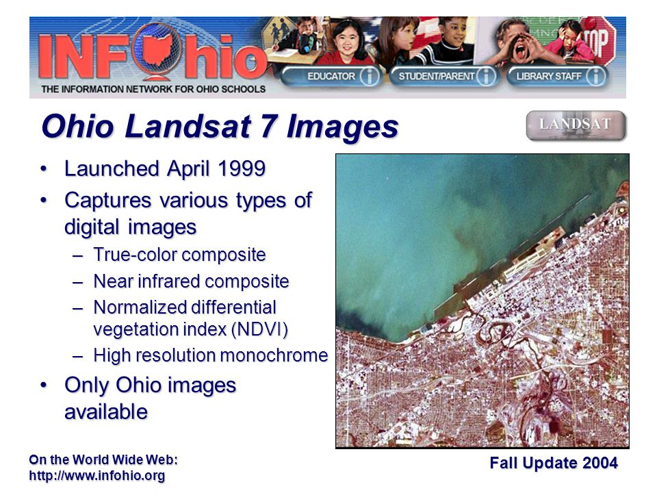 Fall Update 2004 On the World Wide Web:   Launched April 1999Launched April 1999 Captures various types of digital imagesCaptures various types of digital images –True-color composite –Near infrared composite –Normalized differential vegetation index (NDVI) –High resolution monochrome Only Ohio images availableOnly Ohio images available Ohio Landsat 7 Images