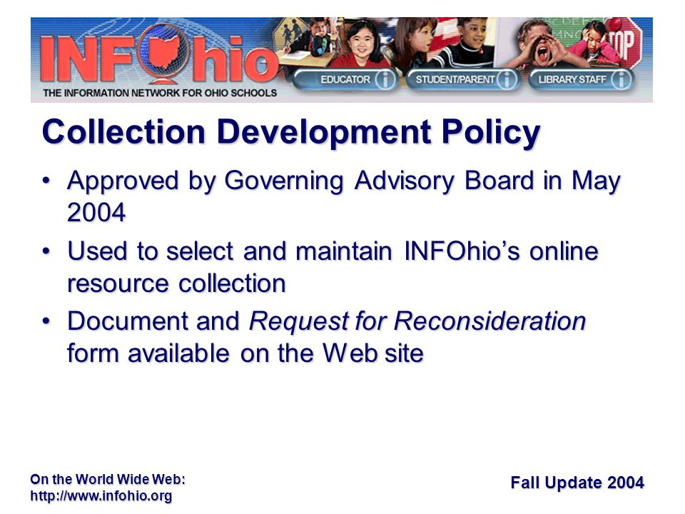 Fall Update 2004 On the World Wide Web:   Approved by Governing Advisory Board in May 2004Approved by Governing Advisory Board in May 2004 Used to select and maintain INFOhio's online resource collectionUsed to select and maintain INFOhio's online resource collection Document and Request for Reconsideration form available on the Web siteDocument and Request for Reconsideration form available on the Web site Collection Development Policy