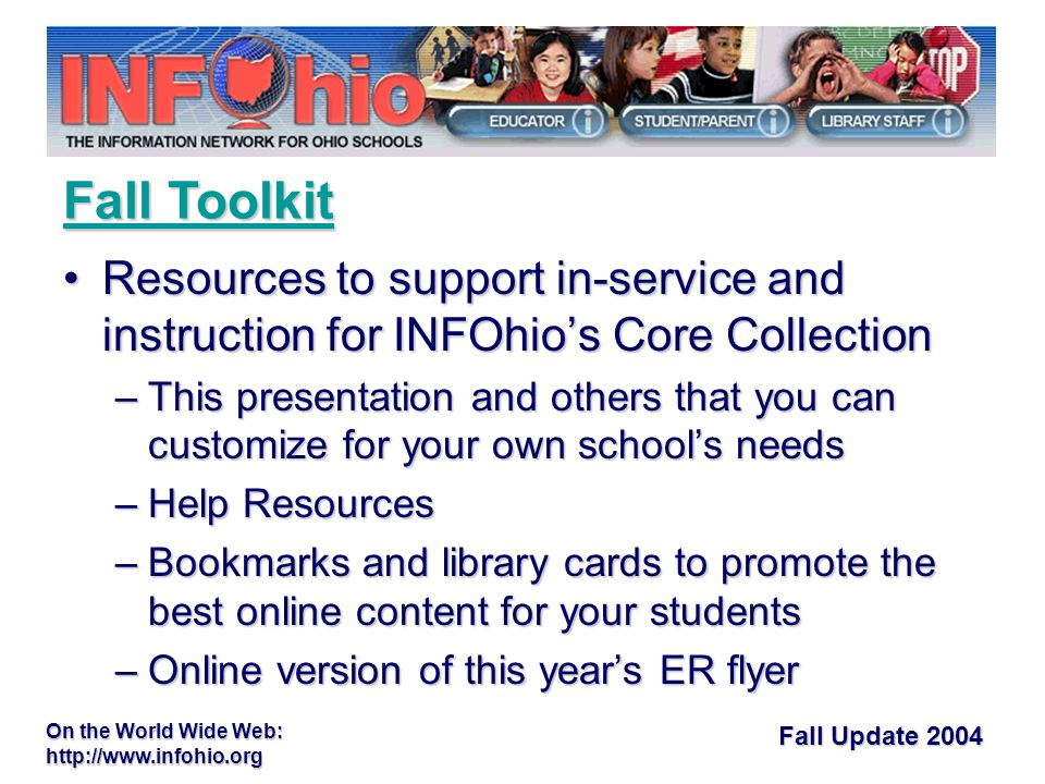 Fall Update 2004 On the World Wide Web:   Resources to support in-service and instruction for INFOhio's Core CollectionResources to support in-service and instruction for INFOhio's Core Collection –This presentation and others that you can customize for your own school's needs –Help Resources –Bookmarks and library cards to promote the best online content for your students –Online version of this year's ER flyer Fall Toolkit Fall Toolkit
