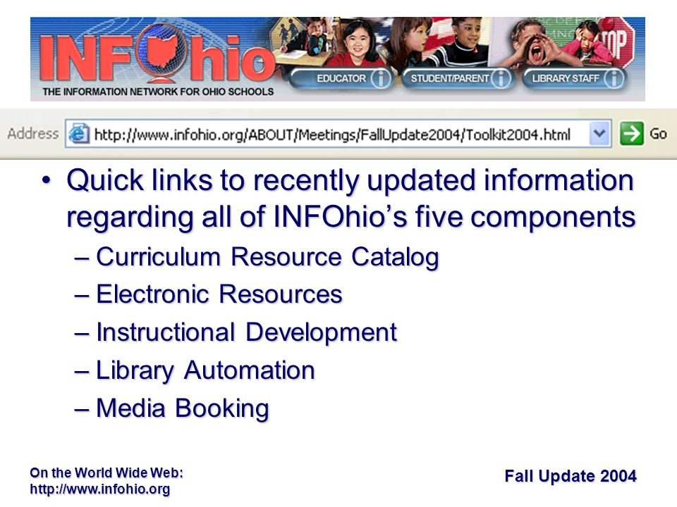 Fall Update 2004 On the World Wide Web:   Quick links to recently updated information regarding all of INFOhio's five componentsQuick links to recently updated information regarding all of INFOhio's five components –Curriculum Resource Catalog –Electronic Resources –Instructional Development –Library Automation –Media Booking Fall Toolkit Fall Toolkit