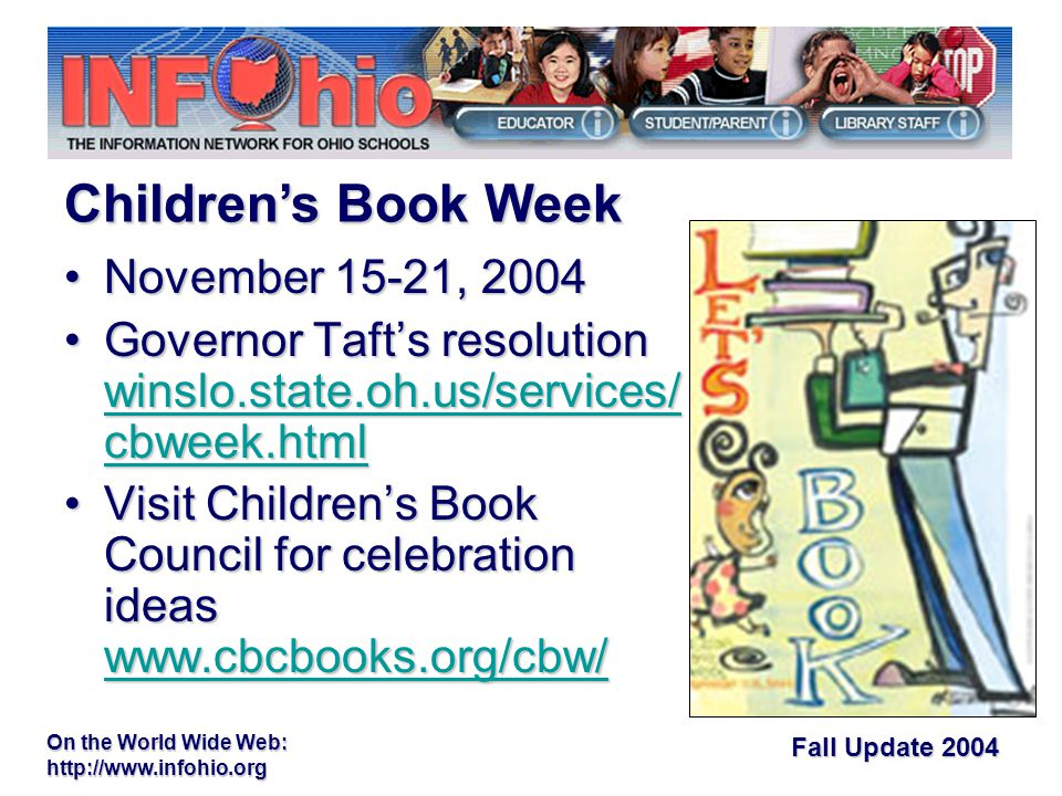 Fall Update 2004 On the World Wide Web:   November 15-21, 2004November 15-21, 2004 Governor Taft's resolution winslo.state.oh.us/services/ cbweek.htmlGovernor Taft's resolution winslo.state.oh.us/services/ cbweek.html winslo.state.oh.us/services/ cbweek.html winslo.state.oh.us/services/ cbweek.html Visit Children's Book Council for celebration ideas   Children's Book Council for celebration ideas     Children's Book Week