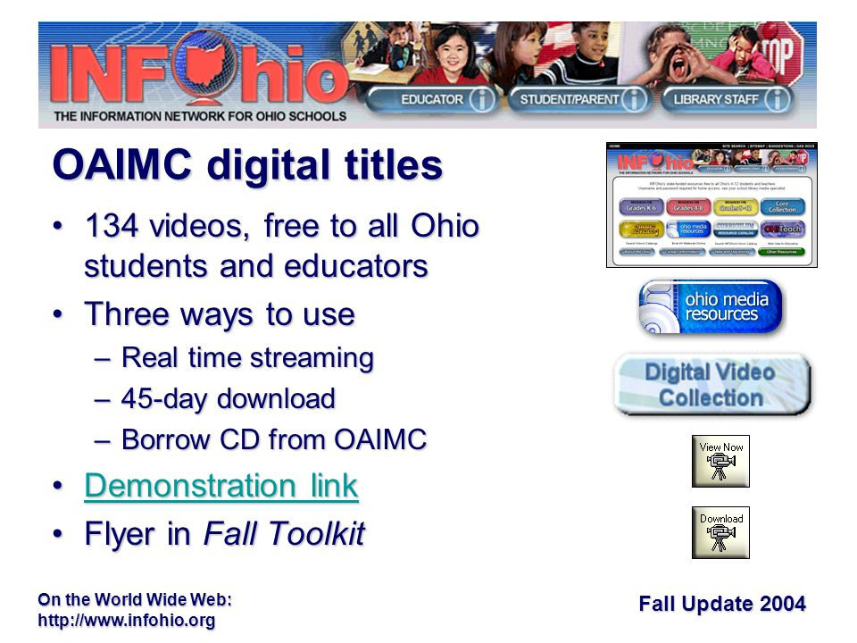 Fall Update 2004 On the World Wide Web: videos, free to all Ohio students and educators134 videos, free to all Ohio students and educators Three ways to useThree ways to use –Real time streaming –45-day download –Borrow CD from OAIMC Demonstration linkDemonstration linkDemonstration linkDemonstration link Flyer in Fall ToolkitFlyer in Fall Toolkit OAIMC digital titles