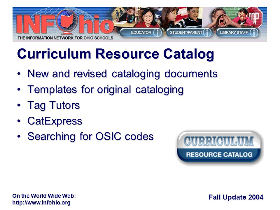 Fall Update 2004 On the World Wide Web:   New and revised cataloging documentsNew and revised cataloging documents Templates for original catalogingTemplates for original cataloging Tag TutorsTag Tutors CatExpressCatExpress Searching for OSIC codesSearching for OSIC codes Curriculum Resource Catalog