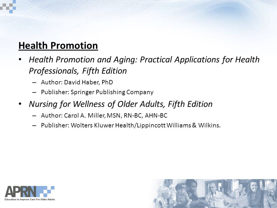 Health Promotion Health Promotion and Aging: Practical Applications for Health Professionals, Fifth Edition – Author: David Haber, PhD – Publisher: Springer Publishing Company Nursing for Wellness of Older Adults, Fifth Edition – Author: Carol A.