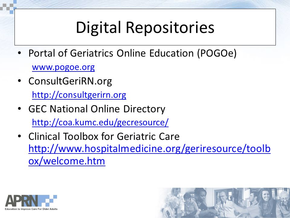 Digital Repositories Portal of Geriatrics Online Education (POGOe) www.pogoe.org ConsultGeriRN.org http://consultgerirn.org GEC National Online Directory http://coa.kumc.edu/gecresource/ Clinical Toolbox for Geriatric Care http://www.hospitalmedicine.org/geriresource/toolb ox/welcome.htm http://www.hospitalmedicine.org/geriresource/toolb ox/welcome.htm