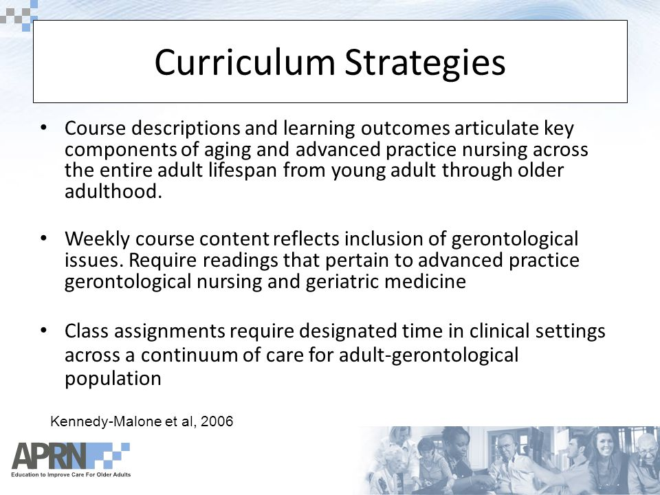 Curriculum Strategies Course descriptions and learning outcomes articulate key components of aging and advanced practice nursing across the entire adult lifespan from young adult through older adulthood.