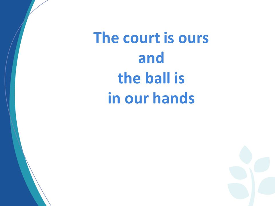 The court is ours and the ball is in our hands