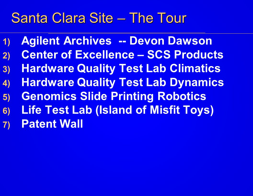 Santa Clara Site – The Tour 1) Agilent Archives -- Devon Dawson 2) Center of Excellence – SCS Products 3) Hardware Quality Test Lab Climatics 4) Hardware Quality Test Lab Dynamics 5) Genomics Slide Printing Robotics 6) Life Test Lab (Island of Misfit Toys) 7) Patent Wall