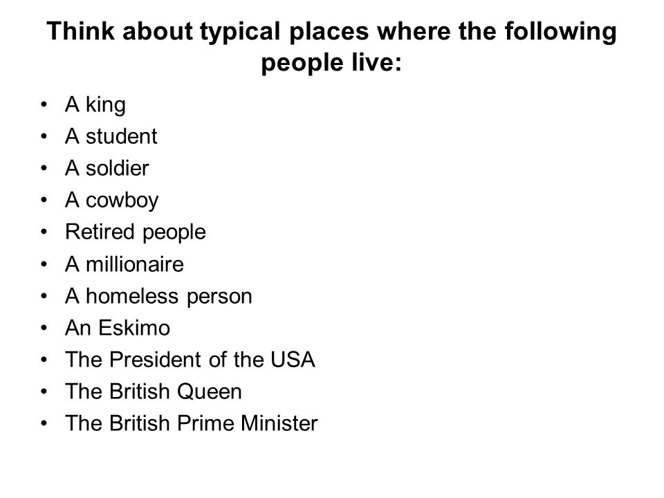 Think about typical places where the following people live: A king A student A soldier A cowboy Retired people A millionaire A homeless person An Eskimo The President of the USA The British Queen The British Prime Minister