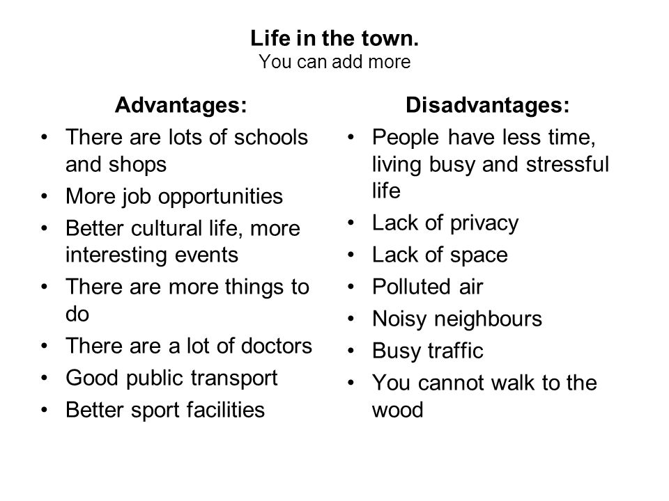 Life in the town. You can add more Advantages: There are lots of schools and shops More job opportunities Better cultural life, more interesting event