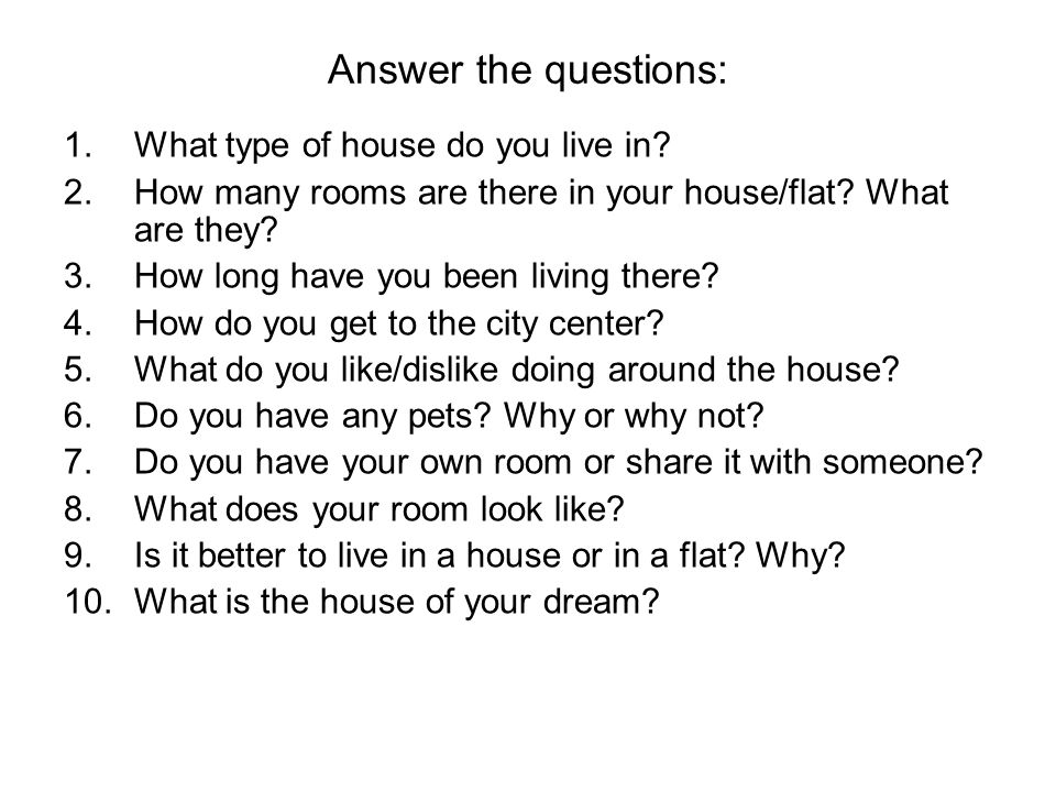 Answer the questions: 1.What type of house do you live in? 2.How many rooms are there in your house/flat? What are they? 3.How long have you been livi