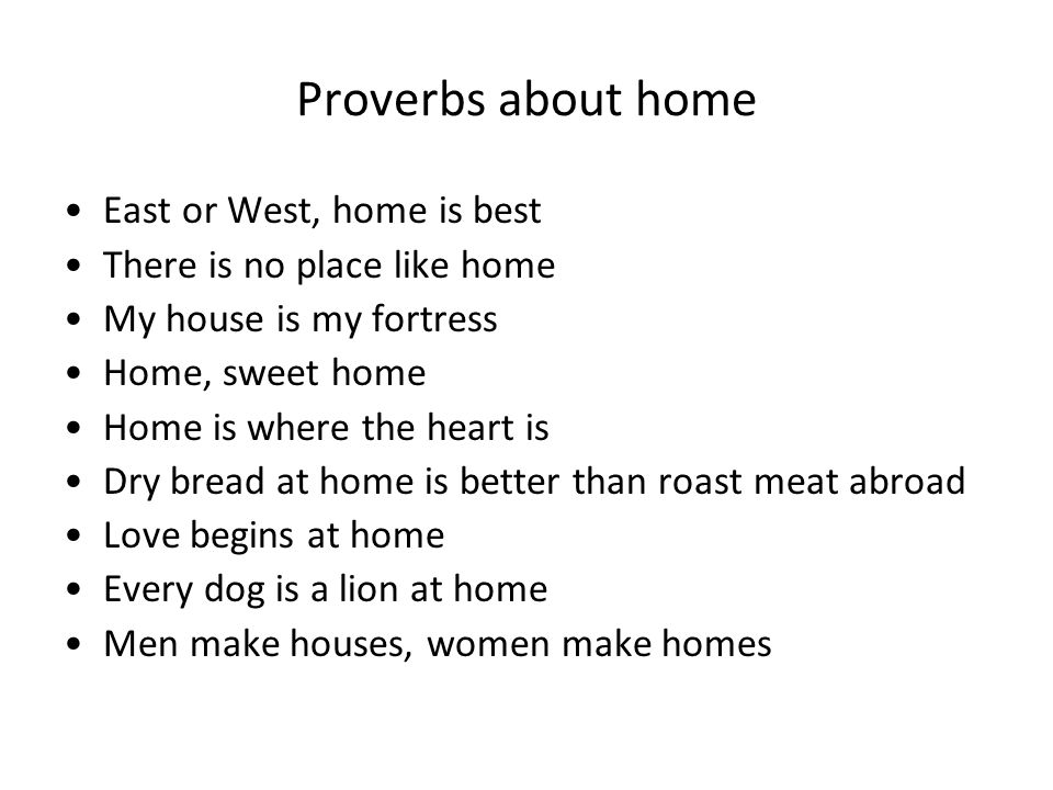 Proverbs about home East or West, home is best There is no place like home My house is my fortress Home, sweet home Home is where the heart is Dry bread at home is better than roast meat abroad Love begins at home Every dog is a lion at home Men make houses, women make homes