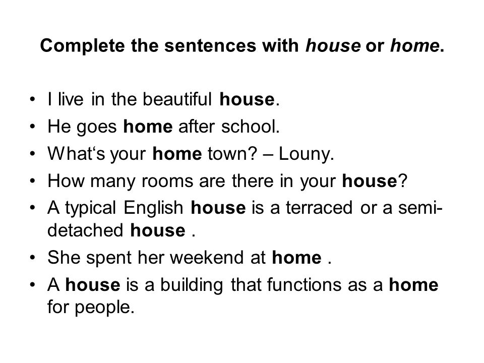 Complete the sentences with house or home. I live in the beautiful house.