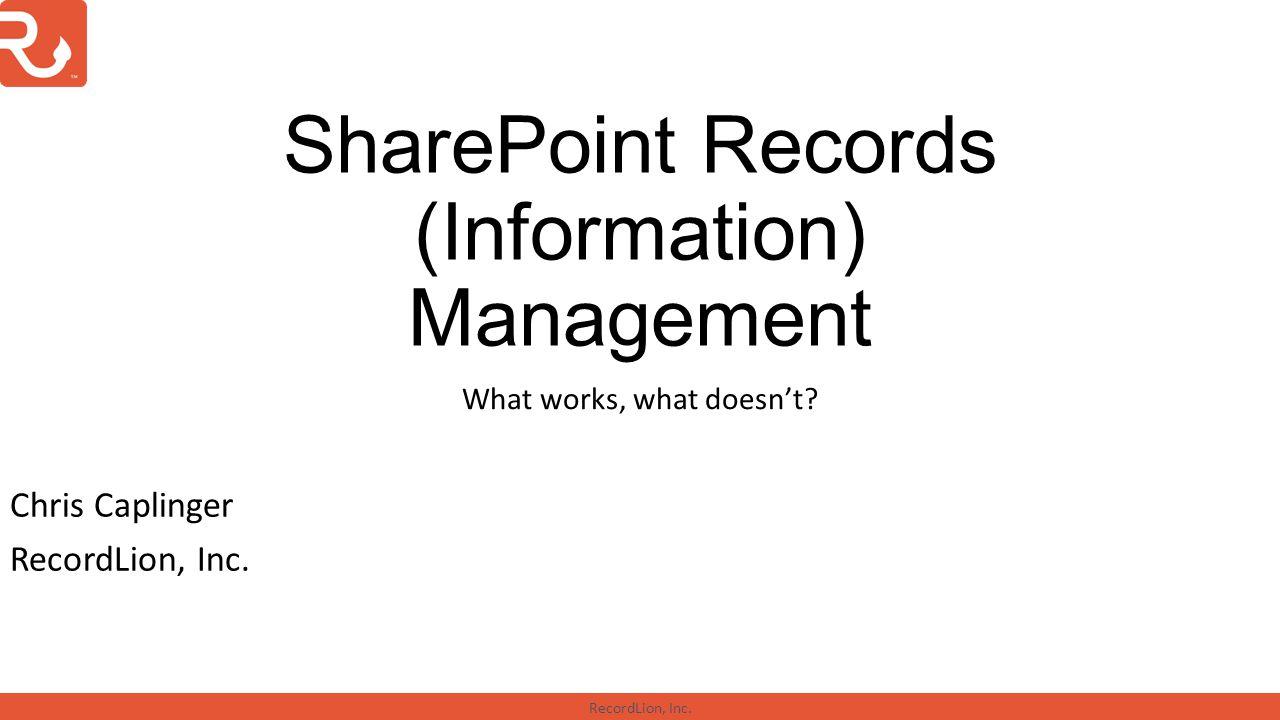 RecordLion, Inc. SharePoint Records (Information) Management What works, what doesn't? Chris Caplinger RecordLion, Inc.