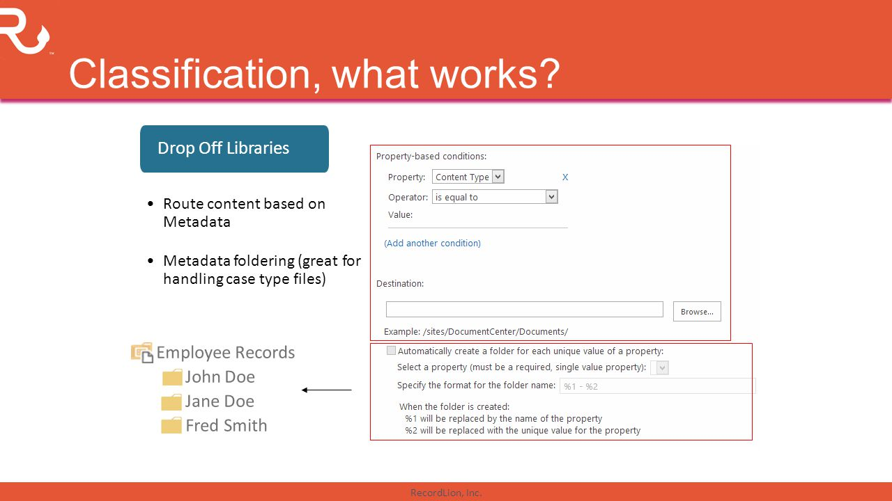 RecordLion, Inc. Classification, what works? Drop Off Libraries Route content based on Metadata Metadata foldering (great for handling case type files