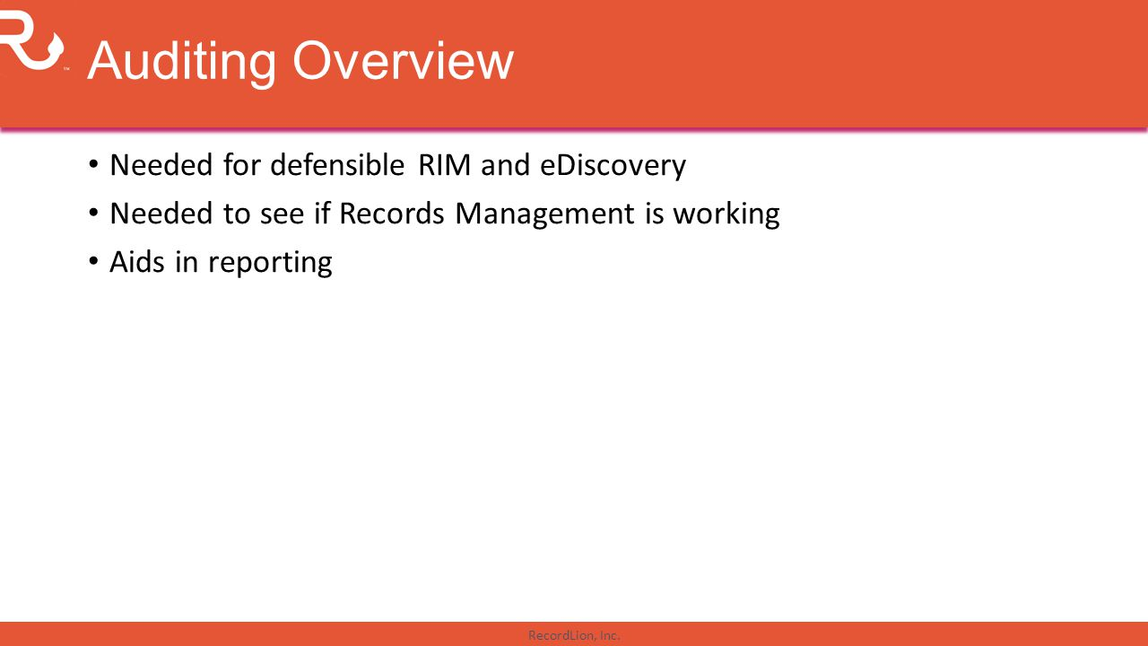 RecordLion, Inc. Auditing Overview Needed for defensible RIM and eDiscovery Needed to see if Records Management is working Aids in reporting