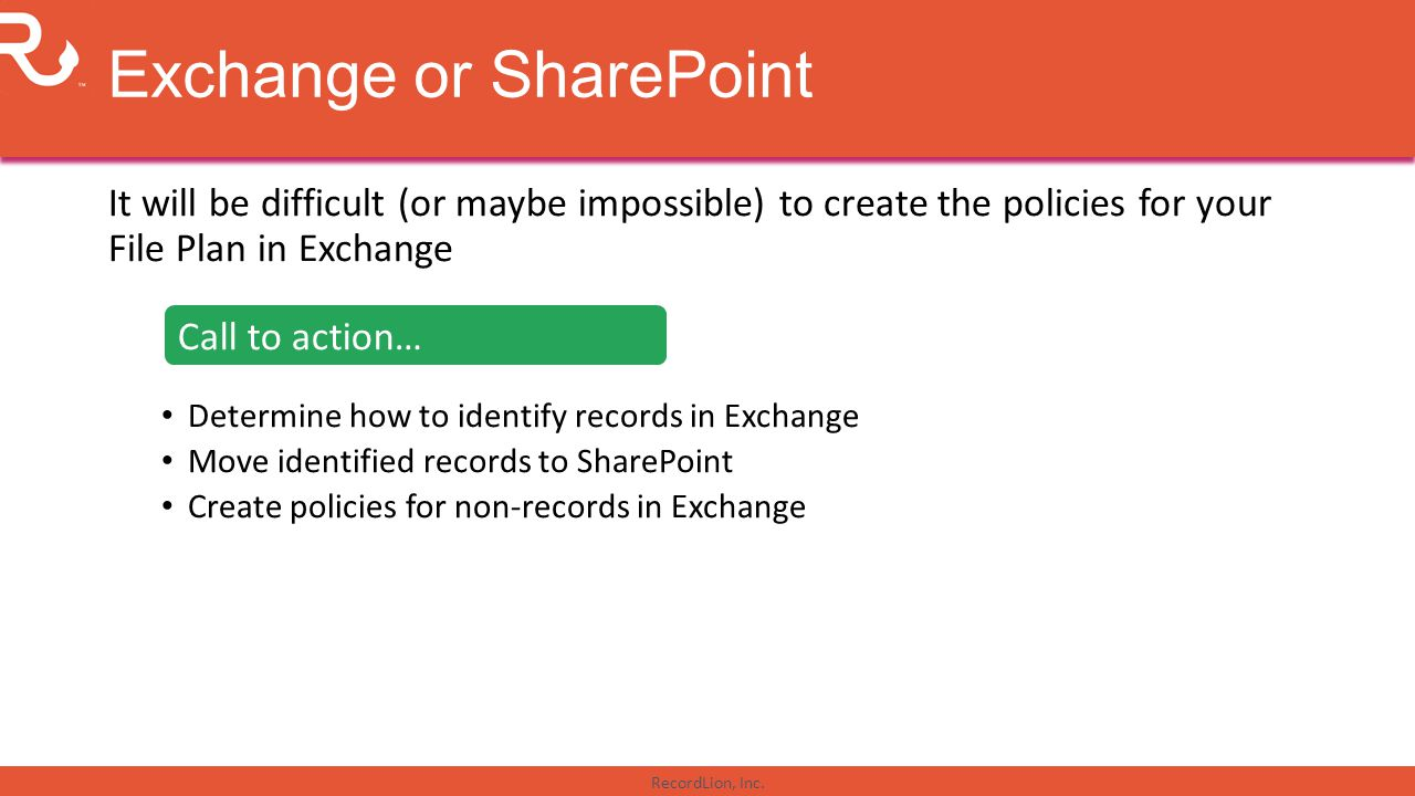 RecordLion, Inc. Exchange or SharePoint It will be difficult (or maybe impossible) to create the policies for your File Plan in Exchange Determine how