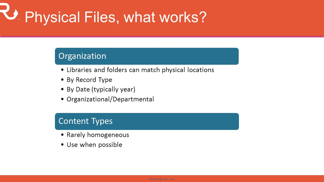 RecordLion, Inc. Physical Files, what works? Organization Libraries and folders can match physical locations By Record Type By Date (typically year) O