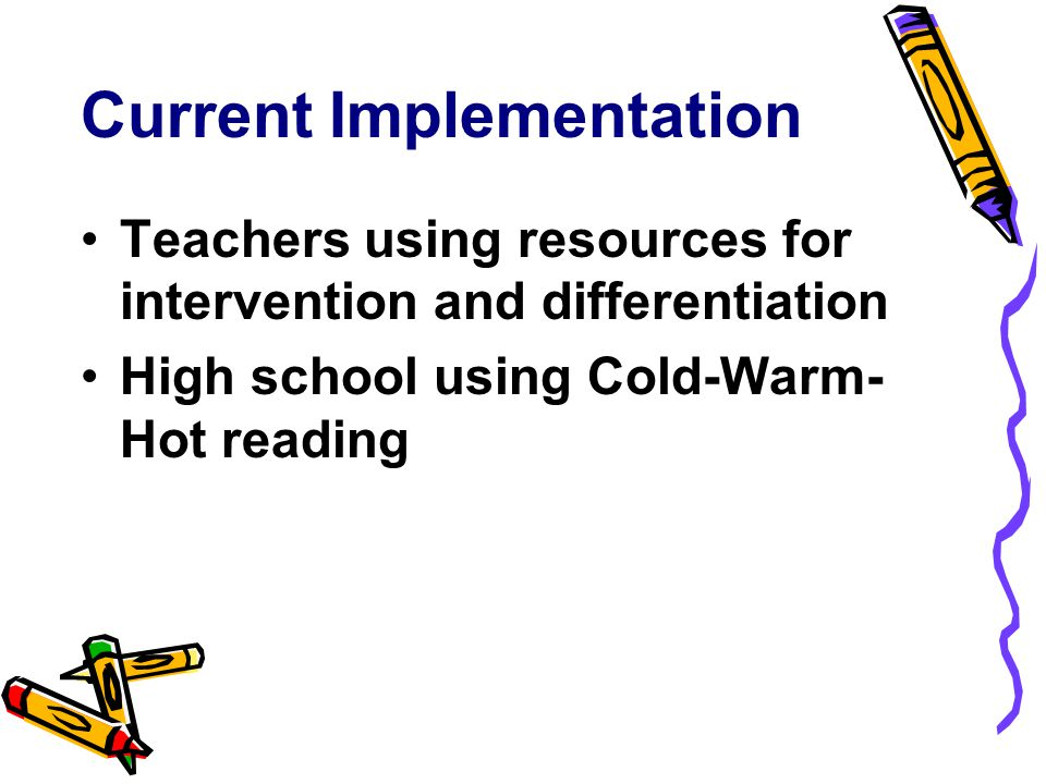 Current Implementation Teachers using resources for intervention and differentiation High school using Cold-Warm- Hot reading