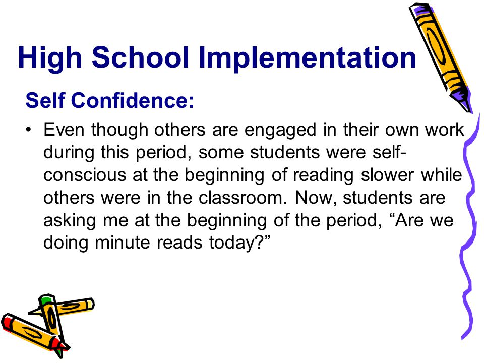 High School Implementation Self Confidence: Even though others are engaged in their own work during this period, some students were self- conscious at the beginning of reading slower while others were in the classroom.