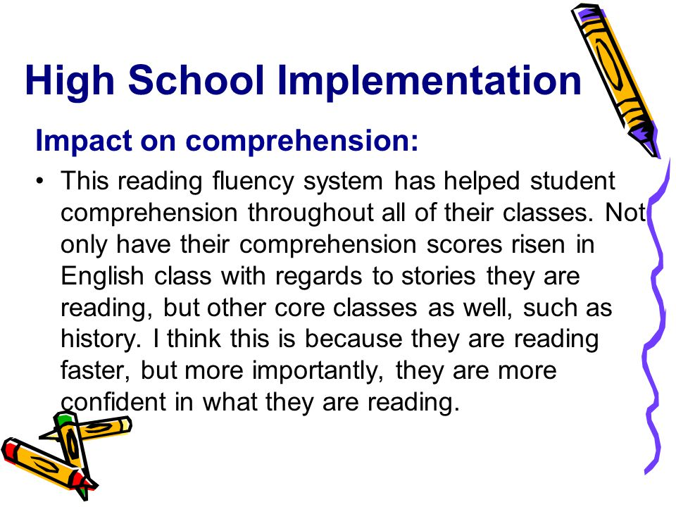 High School Implementation Impact on comprehension: This reading fluency system has helped student comprehension throughout all of their classes.