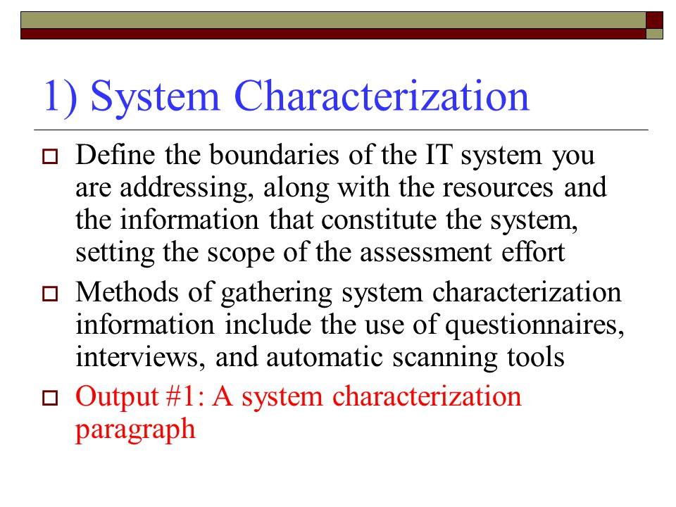 1) System Characterization  Define the boundaries of the IT system you are addressing, along with the resources and the information that constitute the system, setting the scope of the assessment effort  Methods of gathering system characterization information include the use of questionnaires, interviews, and automatic scanning tools  Output #1: A system characterization paragraph