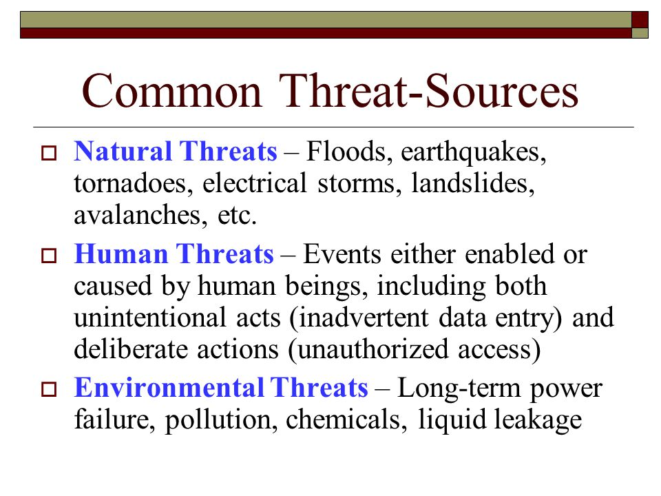 Common Threat-Sources  Natural Threats – Floods, earthquakes, tornadoes, electrical storms, landslides, avalanches, etc.