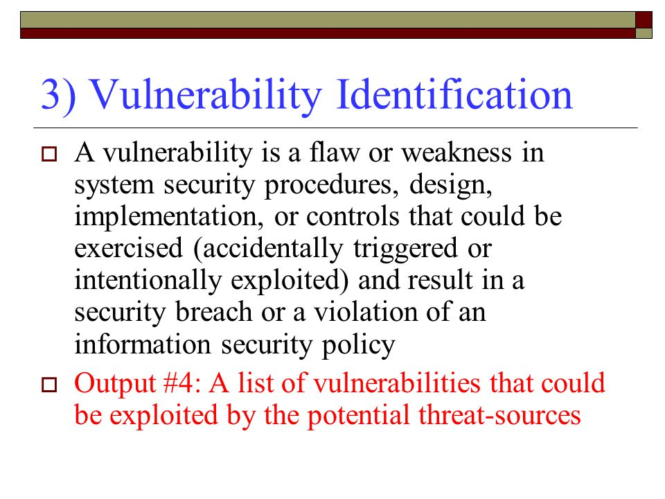 3) Vulnerability Identification  A vulnerability is a flaw or weakness in system security procedures, design, implementation, or controls that could be exercised (accidentally triggered or intentionally exploited) and result in a security breach or a violation of an information security policy  Output #4: A list of vulnerabilities that could be exploited by the potential threat-sources