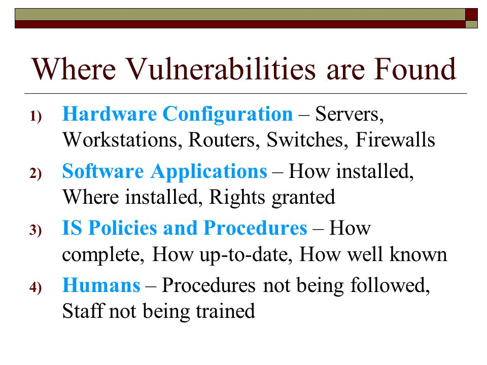 Where Vulnerabilities are Found 1) Hardware Configuration – Servers, Workstations, Routers, Switches, Firewalls 2) Software Applications – How installed, Where installed, Rights granted 3) IS Policies and Procedures – How complete, How up-to-date, How well known 4) Humans – Procedures not being followed, Staff not being trained