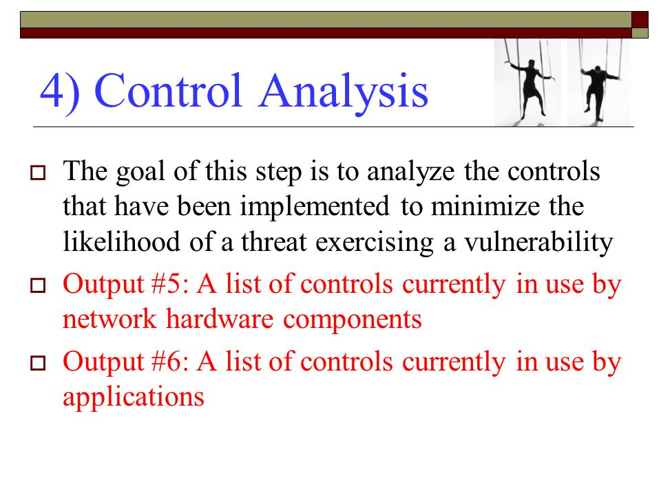 4) Control Analysis  The goal of this step is to analyze the controls that have been implemented to minimize the likelihood of a threat exercising a vulnerability  Output #5: A list of controls currently in use by network hardware components  Output #6: A list of controls currently in use by applications