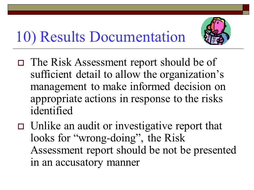10) Results Documentation  The Risk Assessment report should be of sufficient detail to allow the organization's management to make informed decision on appropriate actions in response to the risks identified  Unlike an audit or investigative report that looks for wrong-doing , the Risk Assessment report should be not be presented in an accusatory manner