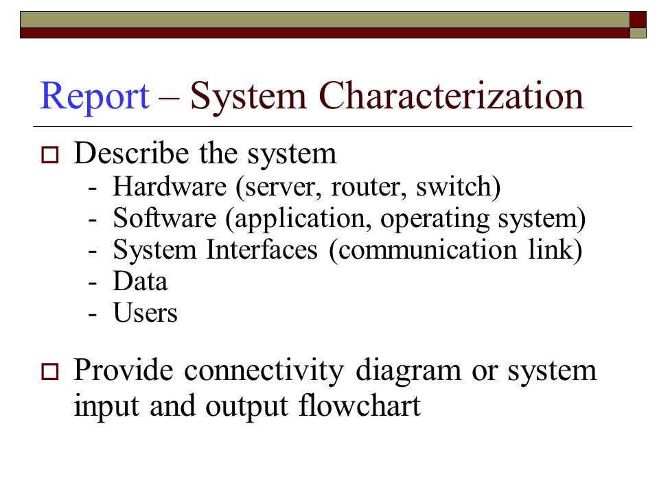 Report – System Characterization  Describe the system - Hardware (server, router, switch) - Software (application, operating system) - System Interfaces (communication link) - Data - Users  Provide connectivity diagram or system input and output flowchart