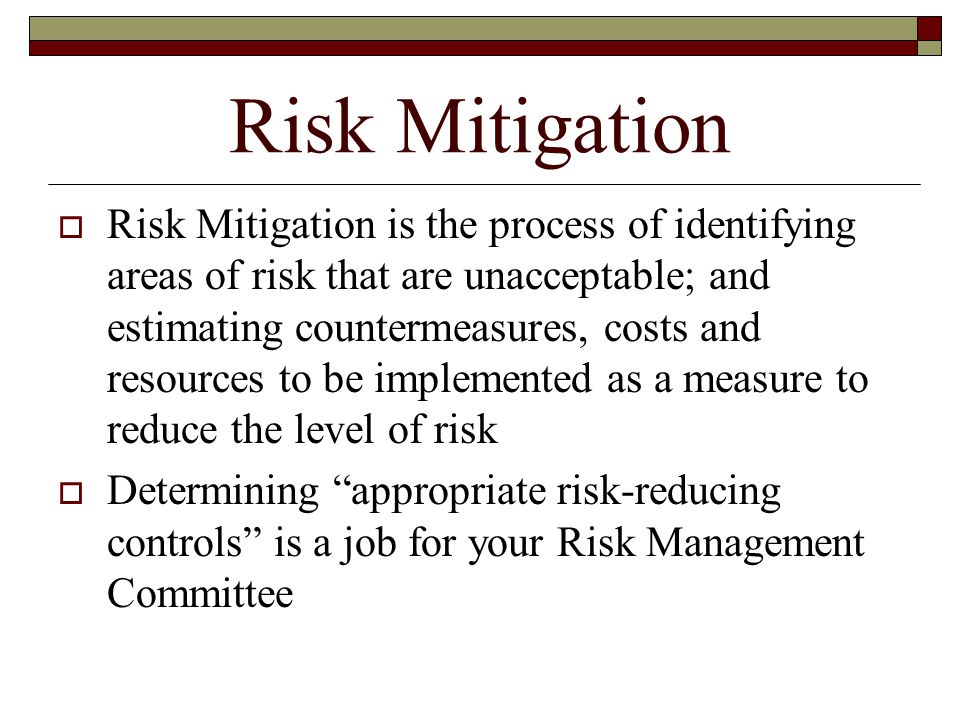  Risk Mitigation is the process of identifying areas of risk that are unacceptable; and estimating countermeasures, costs and resources to be implemented as a measure to reduce the level of risk  Determining appropriate risk-reducing controls is a job for your Risk Management Committee