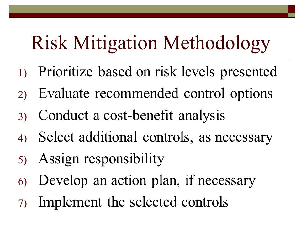 Risk Mitigation Methodology 1) Prioritize based on risk levels presented 2) Evaluate recommended control options 3) Conduct a cost-benefit analysis 4) Select additional controls, as necessary 5) Assign responsibility 6) Develop an action plan, if necessary 7) Implement the selected controls