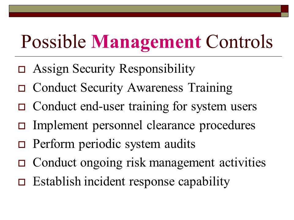 Possible Management Controls  Assign Security Responsibility  Conduct Security Awareness Training  Conduct end-user training for system users  Implement personnel clearance procedures  Perform periodic system audits  Conduct ongoing risk management activities  Establish incident response capability